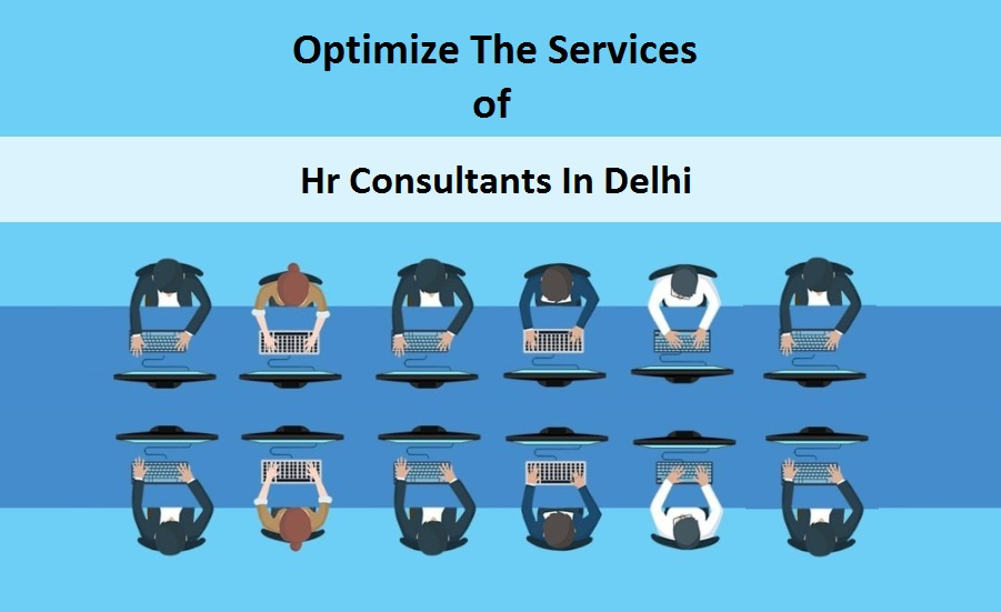 How To Optimize The Services Of Hr Consultants In Delhi
